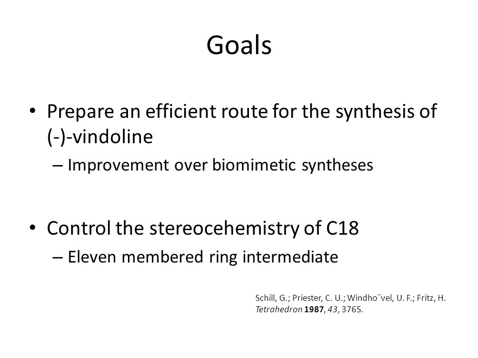 Goals Prepare an efficient route for the synthesis of (-)-vindoline – Improvement over biomimetic syntheses Control the stereocehemistry of C18 – Eleven membered ring intermediate Schill, G.; Priester, C.