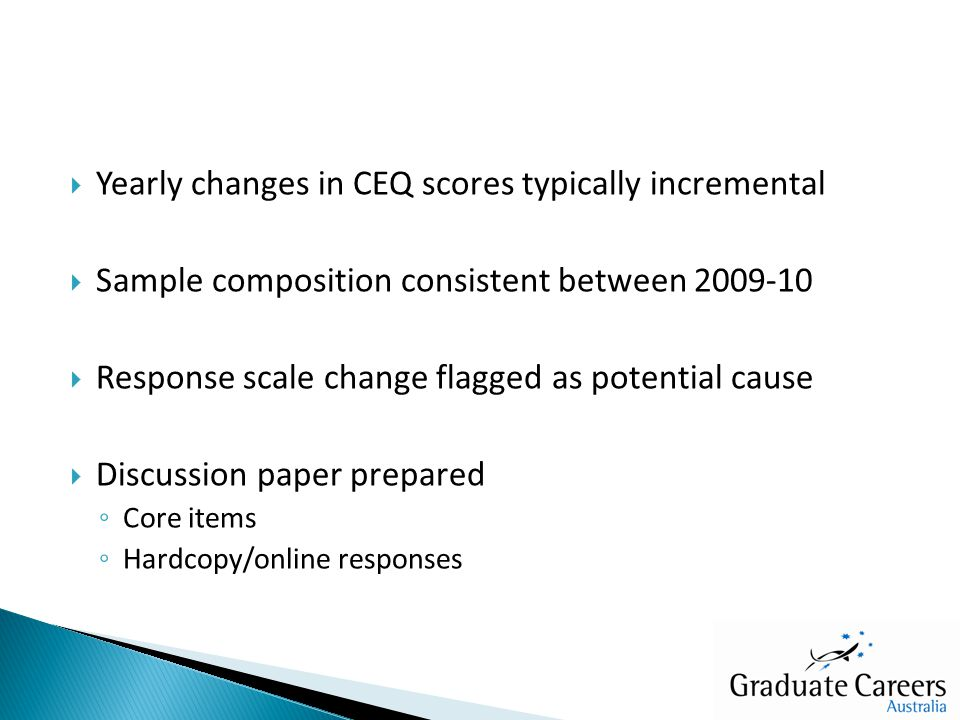  Yearly changes in CEQ scores typically incremental  Sample composition consistent between 2009-10  Response scale change flagged as potential cause  Discussion paper prepared ◦ Core items ◦ Hardcopy/online responses