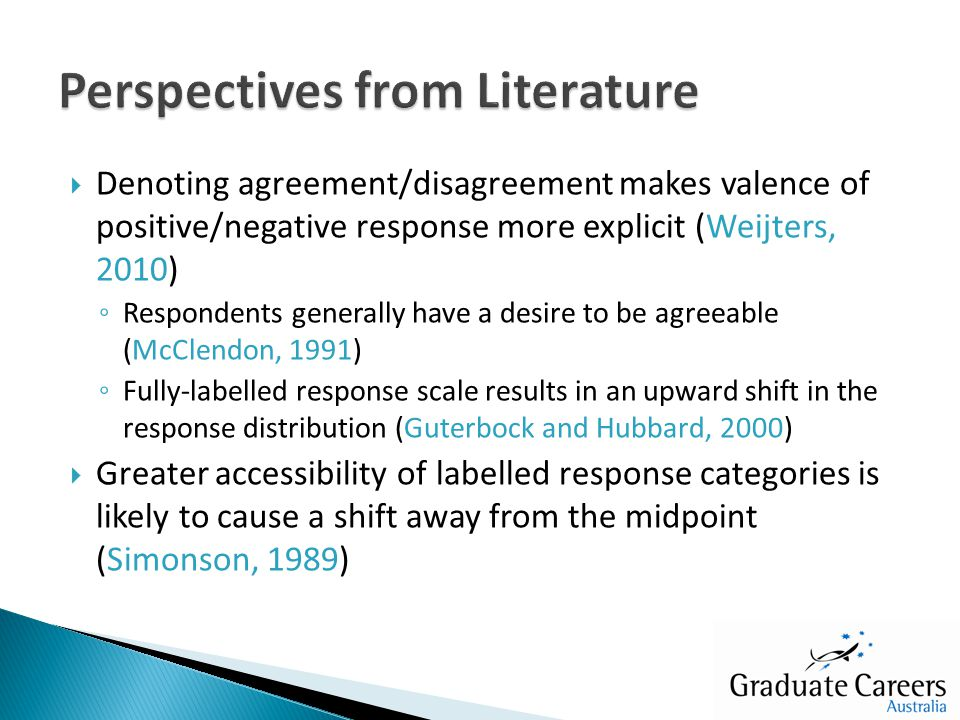  Denoting agreement/disagreement makes valence of positive/negative response more explicit (Weijters, 2010) ◦ Respondents generally have a desire to be agreeable (McClendon, 1991) ◦ Fully-labelled response scale results in an upward shift in the response distribution (Guterbock and Hubbard, 2000)  Greater accessibility of labelled response categories is likely to cause a shift away from the midpoint (Simonson, 1989)