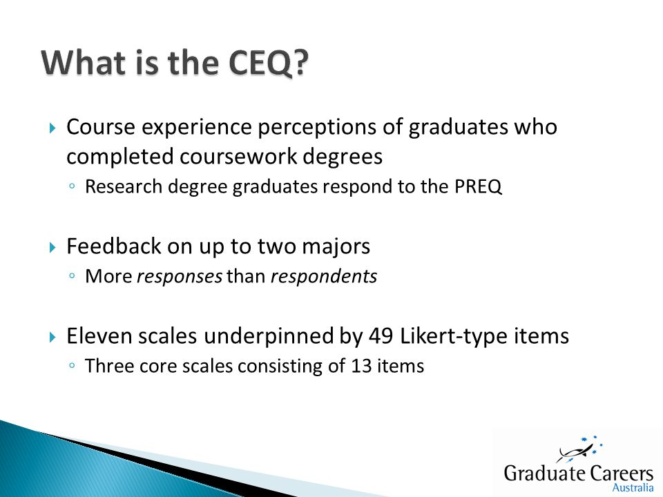  Course experience perceptions of graduates who completed coursework degrees ◦ Research degree graduates respond to the PREQ  Feedback on up to two majors ◦ More responses than respondents  Eleven scales underpinned by 49 Likert-type items ◦ Three core scales consisting of 13 items