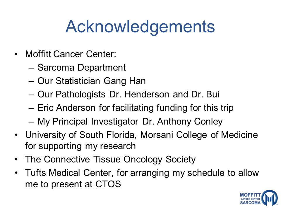 Acknowledgements Moffitt Cancer Center: –Sarcoma Department –Our Statistician Gang Han –Our Pathologists Dr.