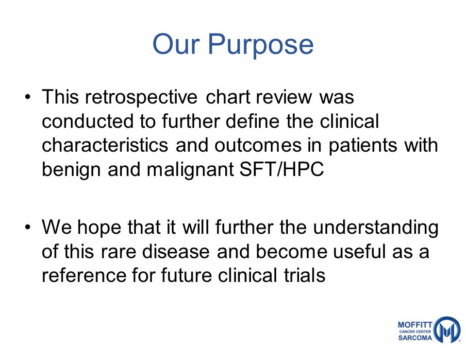 Our Purpose This retrospective chart review was conducted to further define the clinical characteristics and outcomes in patients with benign and malignant SFT/HPC We hope that it will further the understanding of this rare disease and become useful as a reference for future clinical trials