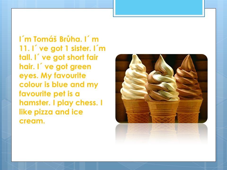 I´m Tomáš Brůha. I´ m 11. I´ ve got 1 sister. I´m tall. I´ ve got short fair hair. I´ ve got green eyes. My favourite colour is blue and my favourite