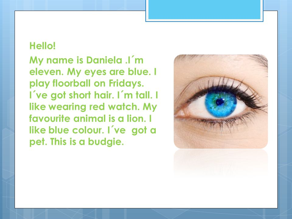 Hello. My name is Daniela.I´m eleven. My eyes are blue.