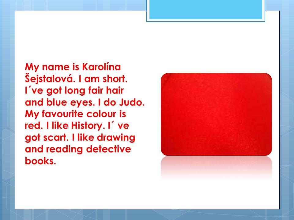 My name is Karolína Šejstalová. I am short. I´ve got long fair hair and blue eyes.