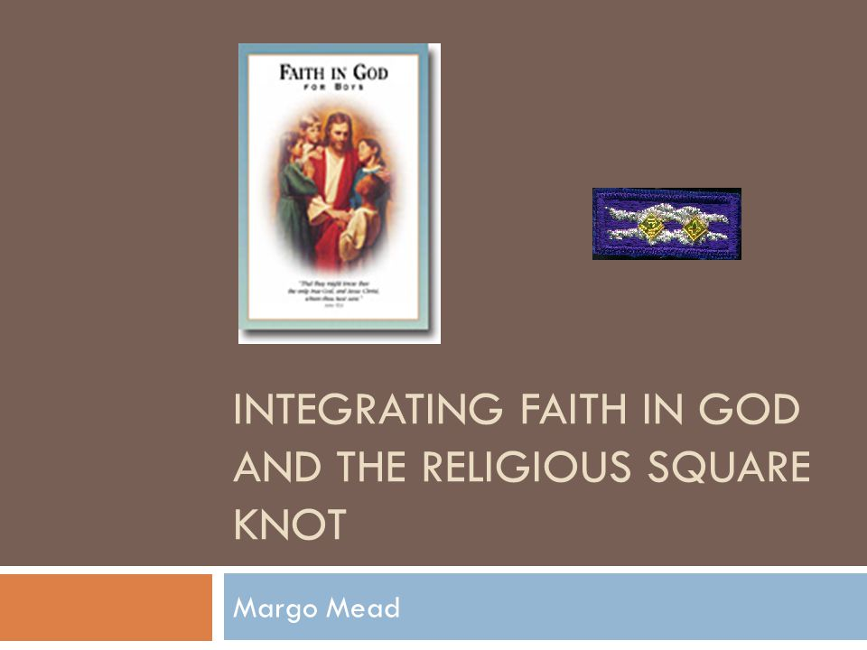 INTEGRATING FAITH IN GOD AND THE RELIGIOUS SQUARE KNOT Margo Mead