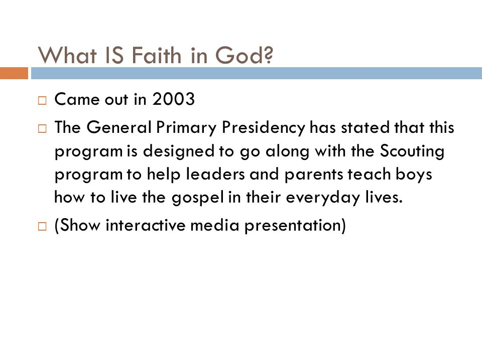 What IS Faith in God?  Came out in 2003  The General Primary Presidency has stated that this program is designed to go along with the Scouting progr