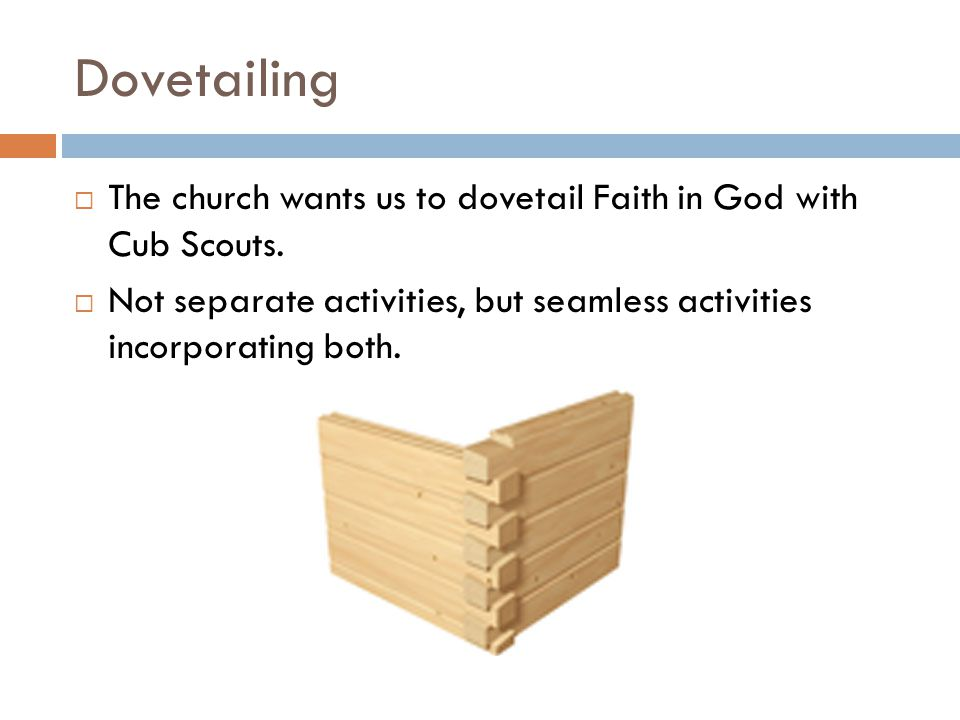 Dovetailing  The church wants us to dovetail Faith in God with Cub Scouts.