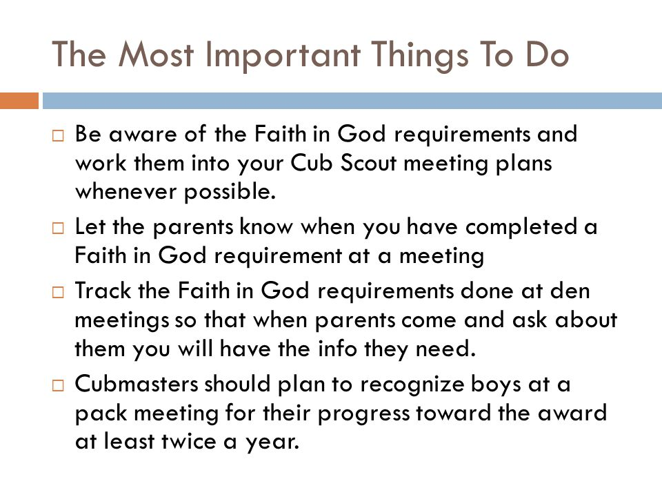 The Most Important Things To Do  Be aware of the Faith in God requirements and work them into your Cub Scout meeting plans whenever possible.  Let t