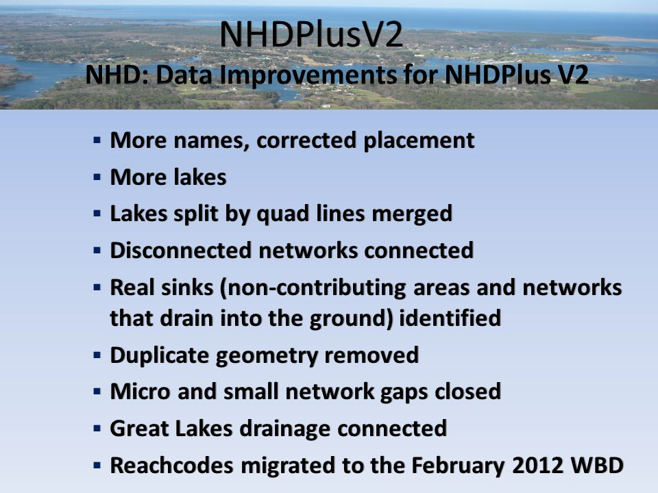 NHDPlusV2  More names, corrected placement  More lakes  Lakes split by quad lines merged  Disconnected networks connected  Real sinks (non-contributing areas and networks that drain into the ground) identified  Duplicate geometry removed  Micro and small network gaps closed  Great Lakes drainage connected  Reachcodes migrated to the February 2012 WBD  More names, corrected placement  More lakes  Lakes split by quad lines merged  Disconnected networks connected  Real sinks (non-contributing areas and networks that drain into the ground) identified  Duplicate geometry removed  Micro and small network gaps closed  Great Lakes drainage connected  Reachcodes migrated to the February 2012 WBD