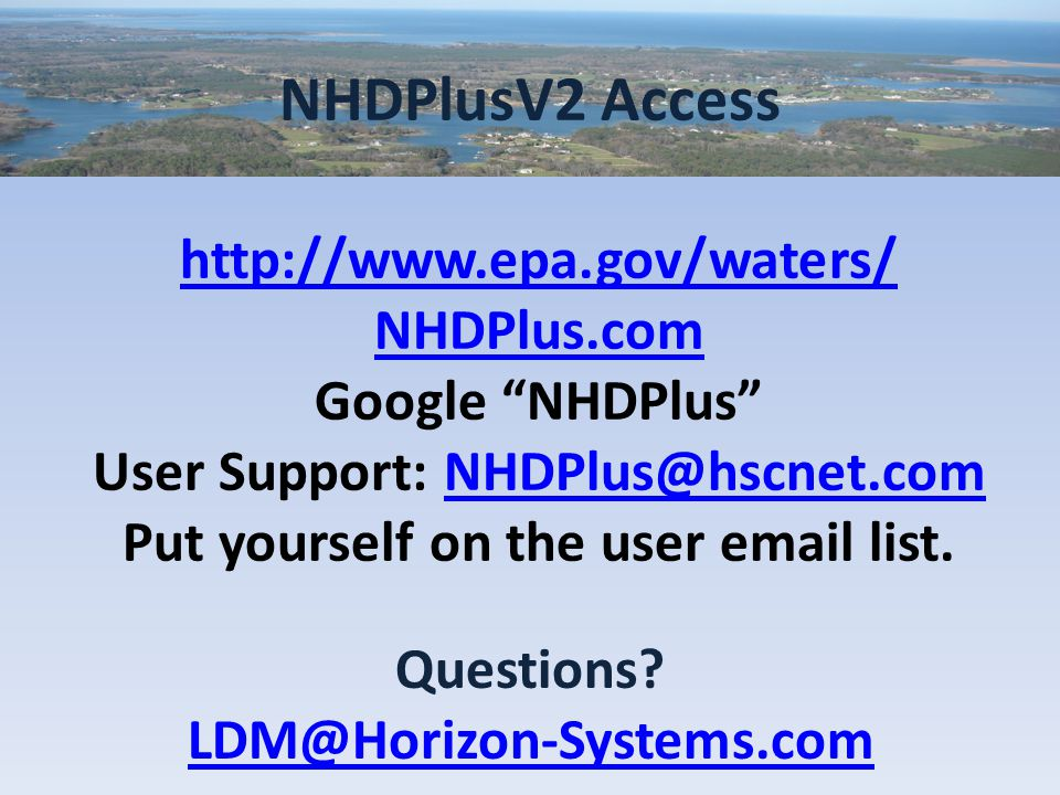 NHDPlusV2 Access http://www.epa.gov/waters/ NHDPlus.com Google NHDPlus User Support: NHDPlus@hscnet.comNHDPlus@hscnet.com Put yourself on the user email list.