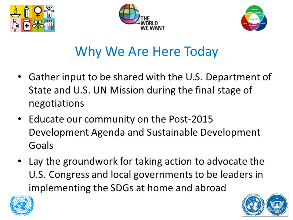 Why We Are Here Today Gather input to be shared with the U.S. Department of State and U.S. UN Mission during the final stage of negotiations Educate o