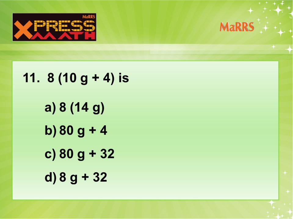 11. 8 (10 g + 4) is a)8 (14 g) b)80 g + 4 c)80 g + 32 d)8 g + 32