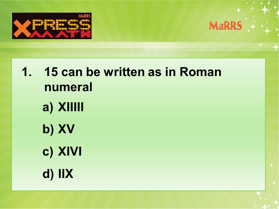1. 15 can be written as in Roman numeral a)XIIIII b)XV c)XIVI d)IIX