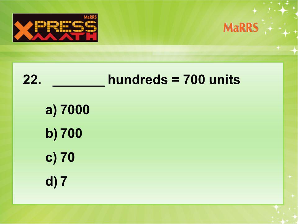 22._______ hundreds = 700 units a)7000 b)700 c)70 d)7