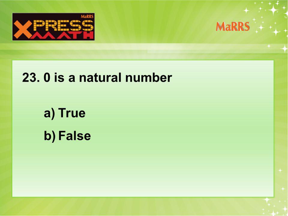 23. 0 is a natural number a)True b)False