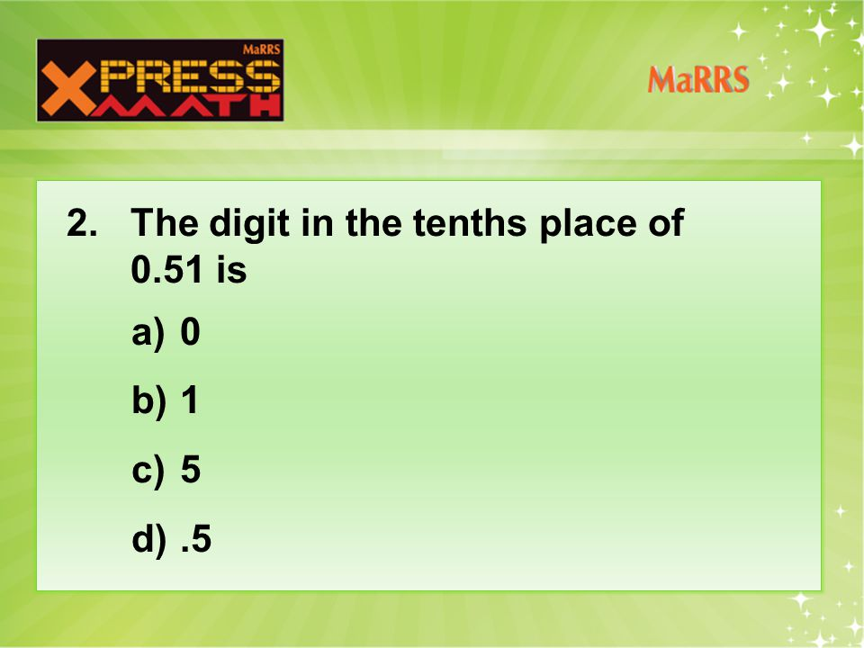 2. The digit in the tenths place of 0.51 is a)0 b)1 c)5 d).5