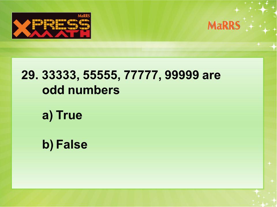 29. 33333, 55555, 77777, 99999 are odd numbers a)True b)False