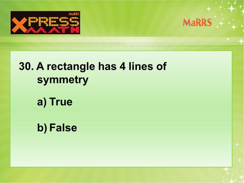30. A rectangle has 4 lines of symmetry a)True b)False