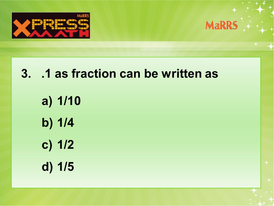 3..1 as fraction can be written as a)1/10 b)1/4 c)1/2 d)1/5