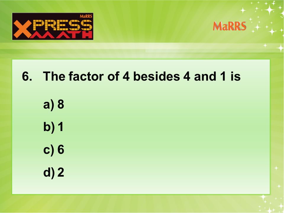 6. The factor of 4 besides 4 and 1 is a)8 b)1 c)6 d)2