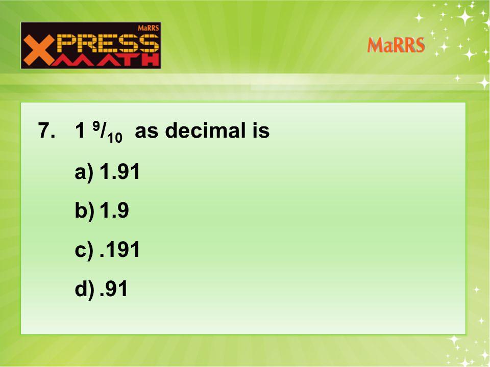 7. 1 9 / 10 as decimal is a)1.91 b)1.9 c).191 d).91