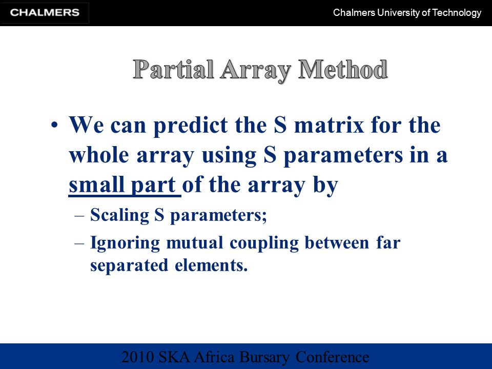 2010 SKA Africa Bursary Conference Chalmers University of Technology We can predict the S matrix for the whole array using S parameters in a small part of the array by –Scaling S parameters; –Ignoring mutual coupling between far separated elements.