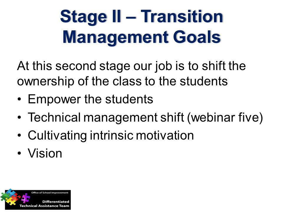 Stage II – Transition Management Goals At this second stage our job is to shift the ownership of the class to the students Empower the students Technical management shift (webinar five) Cultivating intrinsic motivation Vision