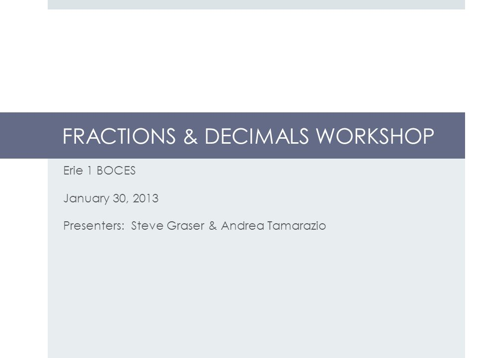 FRACTIONS & DECIMALS WORKSHOP Erie 1 BOCES January 30, 2013 Presenters: Steve Graser & Andrea Tamarazio