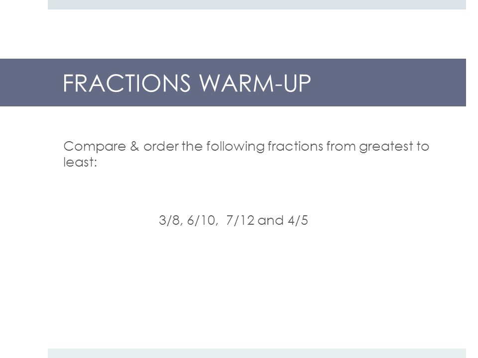 FRACTIONS WARM-UP Compare & order the following fractions from greatest to least: 3/8, 6/10, 7/12 and 4/5