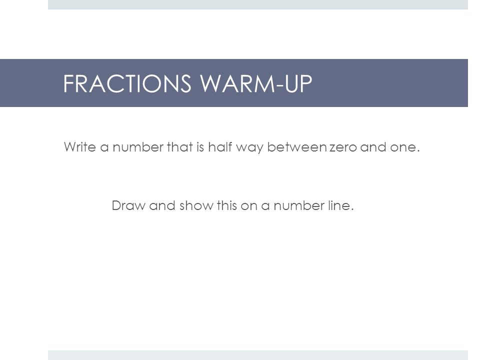 FRACTIONS WARM-UP Write a number that is half way between zero and one.