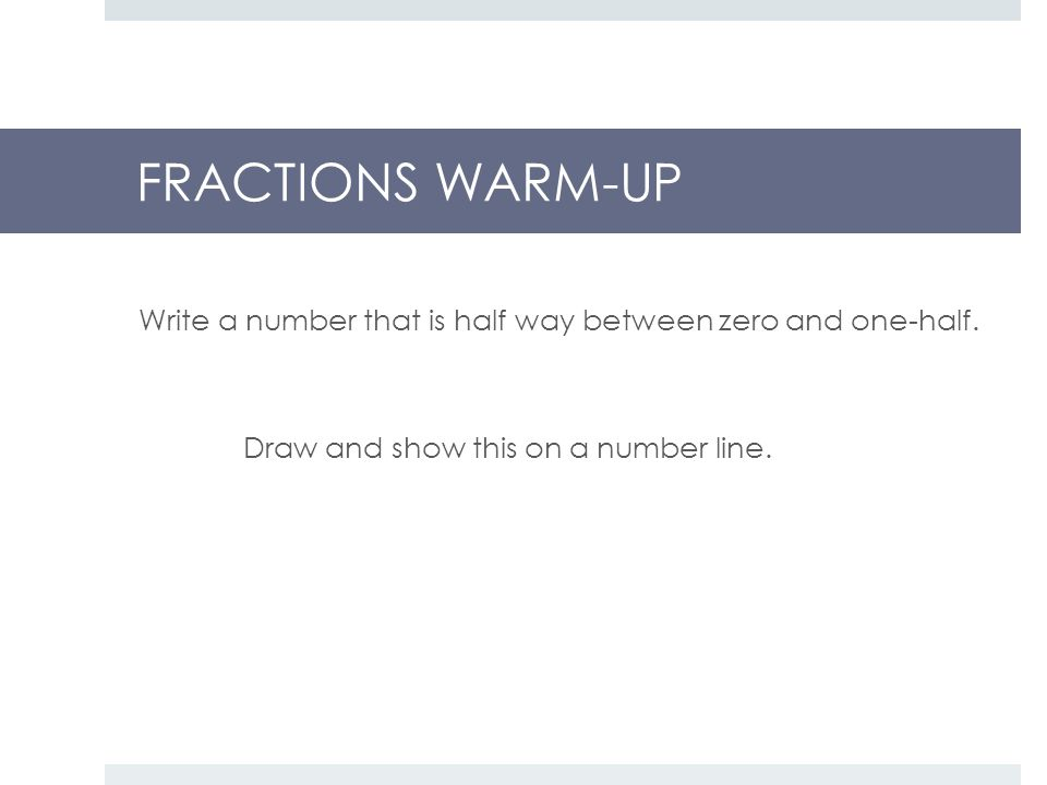 FRACTIONS WARM-UP Write a number that is half way between zero and one-half.