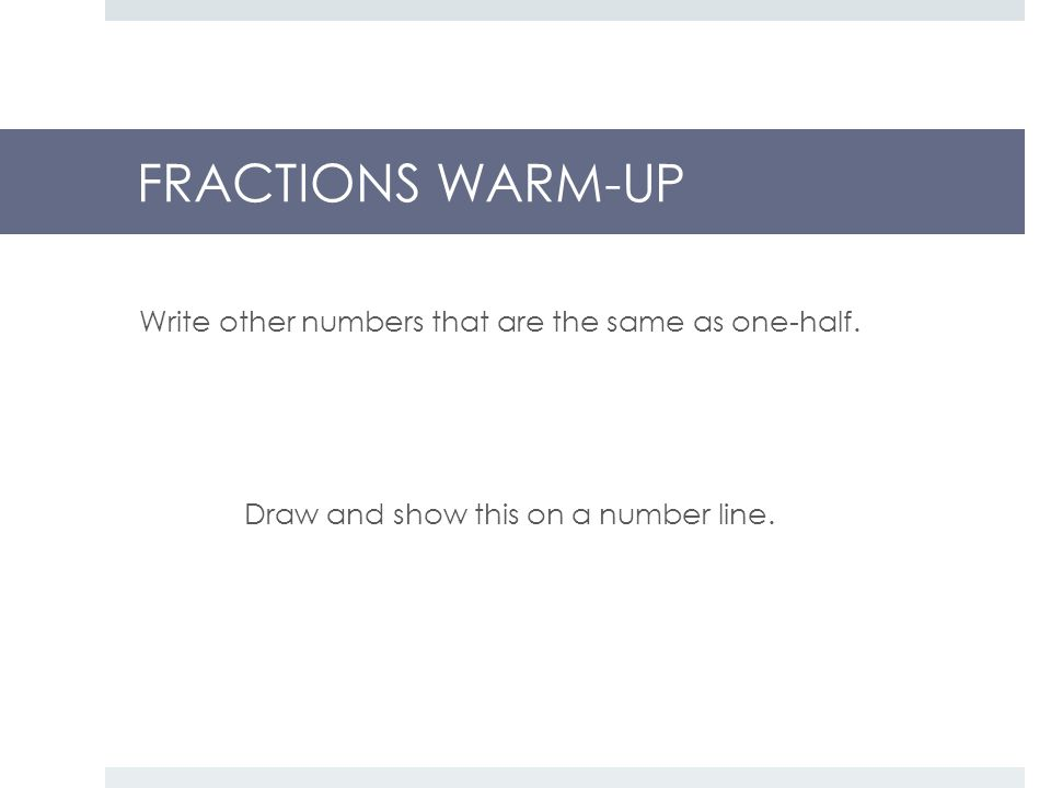 FRACTIONS WARM-UP Write other numbers that are the same as one-half.
