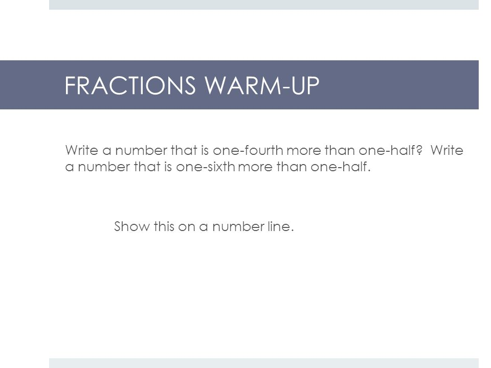 FRACTIONS WARM-UP Write a number that is one-fourth more than one-half.