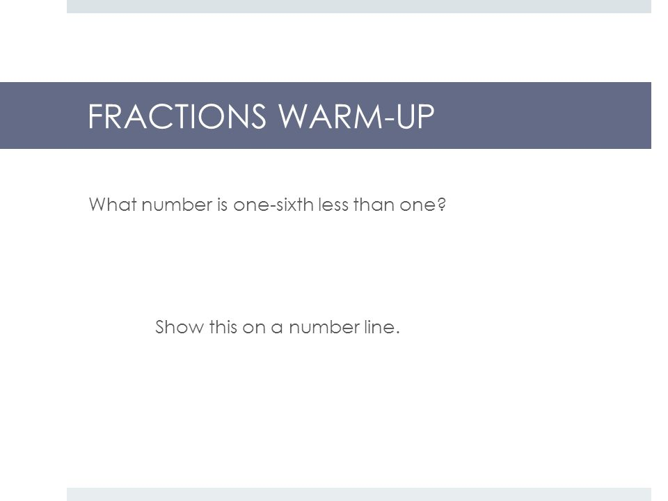 FRACTIONS WARM-UP What number is one-sixth less than one Show this on a number line.