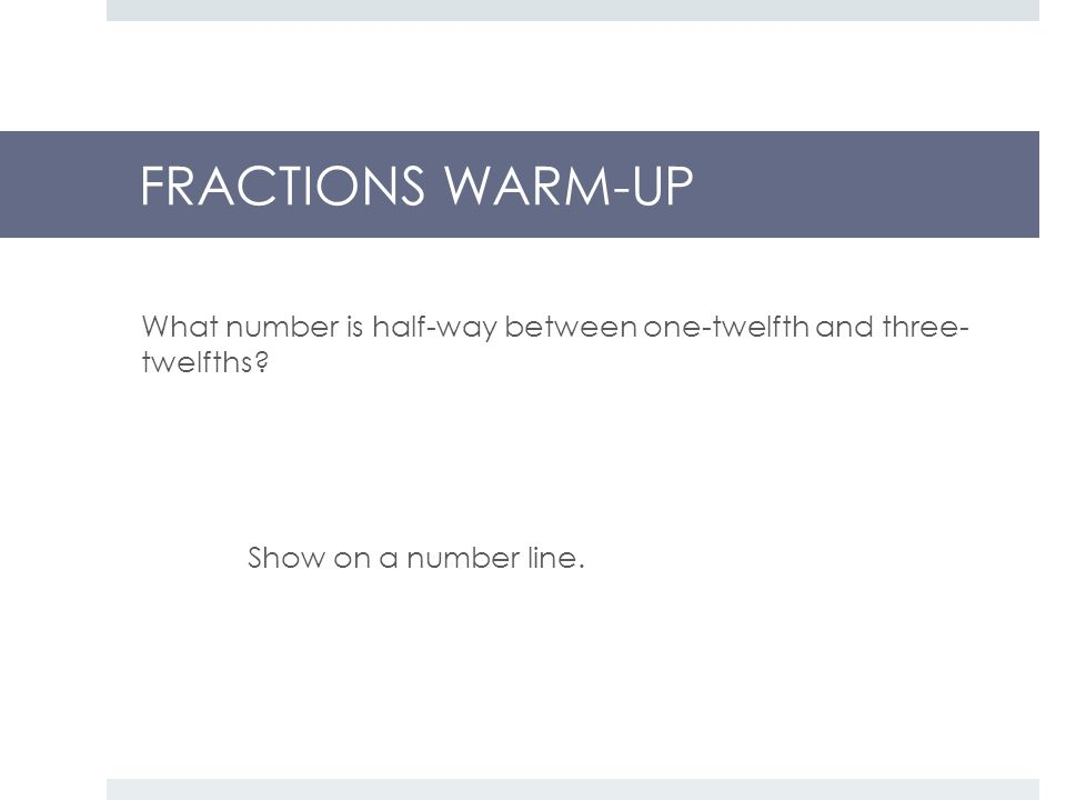 FRACTIONS WARM-UP What number is half-way between one-twelfth and three- twelfths.