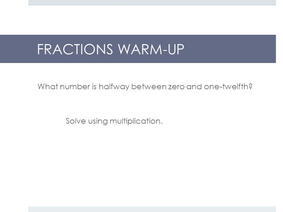 FRACTIONS WARM-UP What number is halfway between zero and one-twelfth Solve using multiplication.