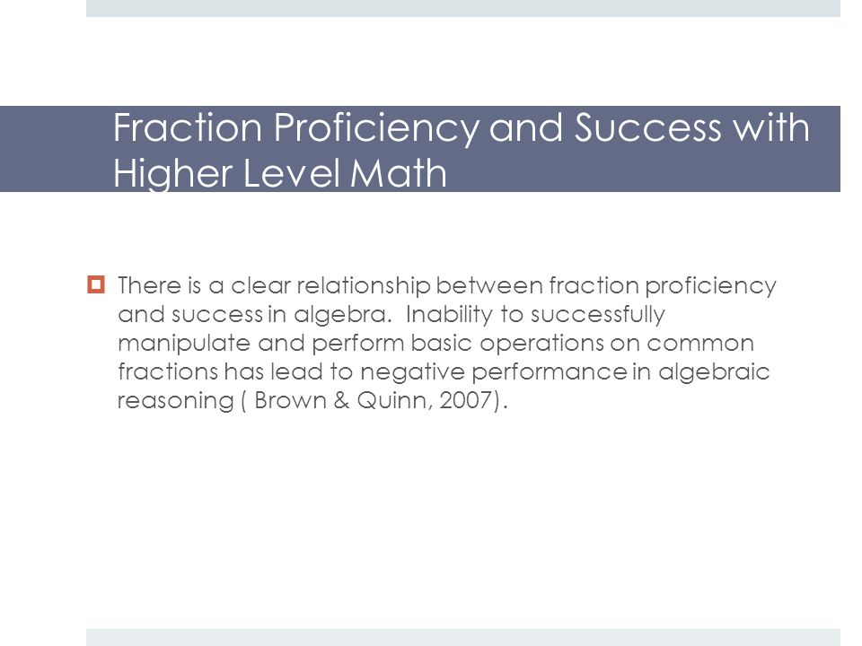 Fraction Proficiency and Success with Higher Level Math  There is a clear relationship between fraction proficiency and success in algebra.