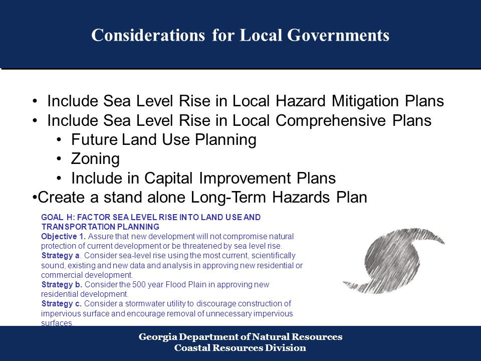 Considerations for Local Governments Georgia Department of Natural Resources Coastal Resources Division Include Sea Level Rise in Local Hazard Mitigation Plans Include Sea Level Rise in Local Comprehensive Plans Future Land Use Planning Zoning Include in Capital Improvement Plans Create a stand alone Long-Term Hazards Plan GOAL H: FACTOR SEA LEVEL RISE INTO LAND USE AND TRANSPORTATION PLANNING Objective 1.