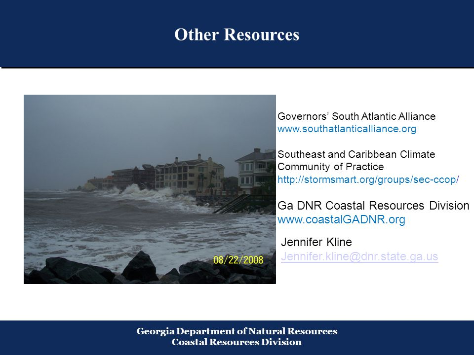 Other Resources Georgia Department of Natural Resources Coastal Resources Division Governors' South Atlantic Alliance www.southatlanticalliance.org Southeast and Caribbean Climate Community of Practice http://stormsmart.org/groups/sec-ccop/ Ga DNR Coastal Resources Division www.coastalGADNR.org Jennifer Kline Jennifer.kline@dnr.state.ga.us