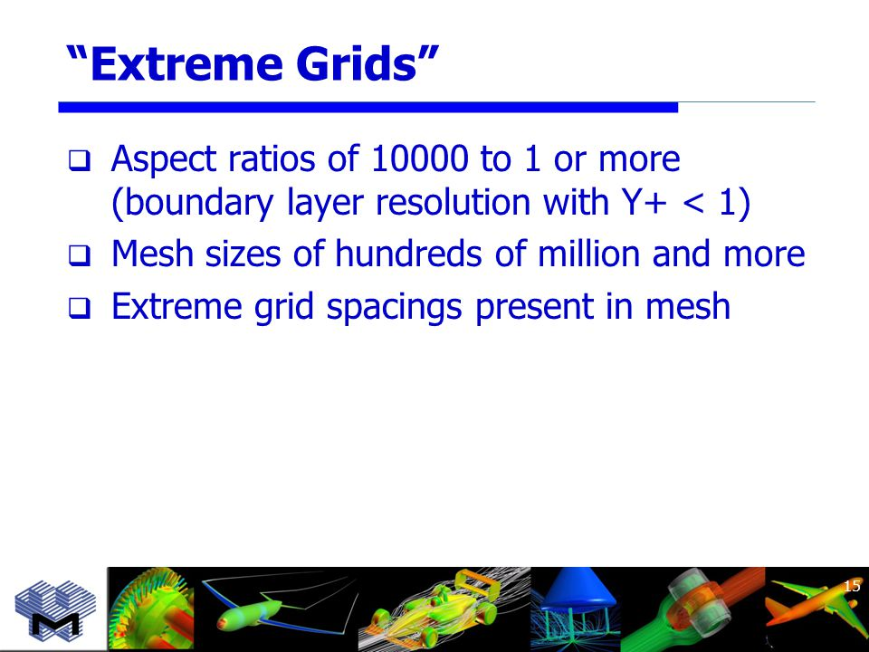 Extreme Grids  Aspect ratios of 10000 to 1 or more (boundary layer resolution with Y+ < 1)  Mesh sizes of hundreds of million and more  Extreme grid spacings present in mesh 15