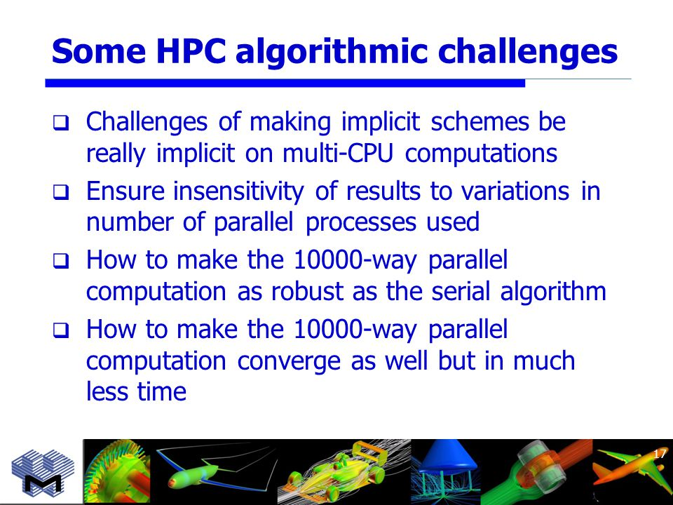 Some HPC algorithmic challenges  Challenges of making implicit schemes be really implicit on multi-CPU computations  Ensure insensitivity of results to variations in number of parallel processes used  How to make the 10000-way parallel computation as robust as the serial algorithm  How to make the 10000-way parallel computation converge as well but in much less time 17