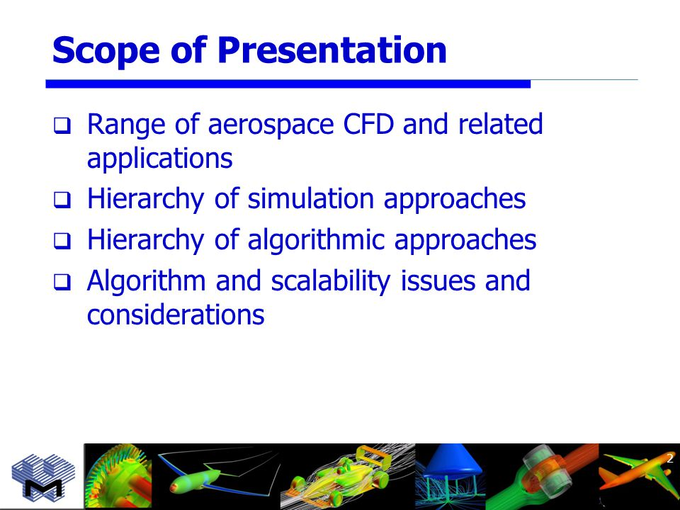 Scope of Presentation  Range of aerospace CFD and related applications  Hierarchy of simulation approaches  Hierarchy of algorithmic approaches  Algorithm and scalability issues and considerations 2