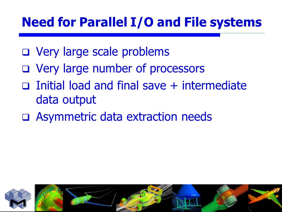 Need for Parallel I/O and File systems  Very large scale problems  Very large number of processors  Initial load and final save + intermediate data output  Asymmetric data extraction needs 27