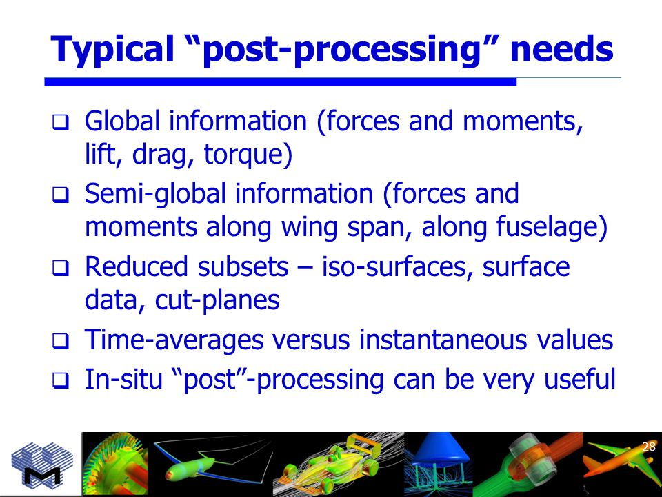 Typical post-processing needs  Global information (forces and moments, lift, drag, torque)  Semi-global information (forces and moments along wing span, along fuselage)  Reduced subsets – iso-surfaces, surface data, cut-planes  Time-averages versus instantaneous values  In-situ post -processing can be very useful 28