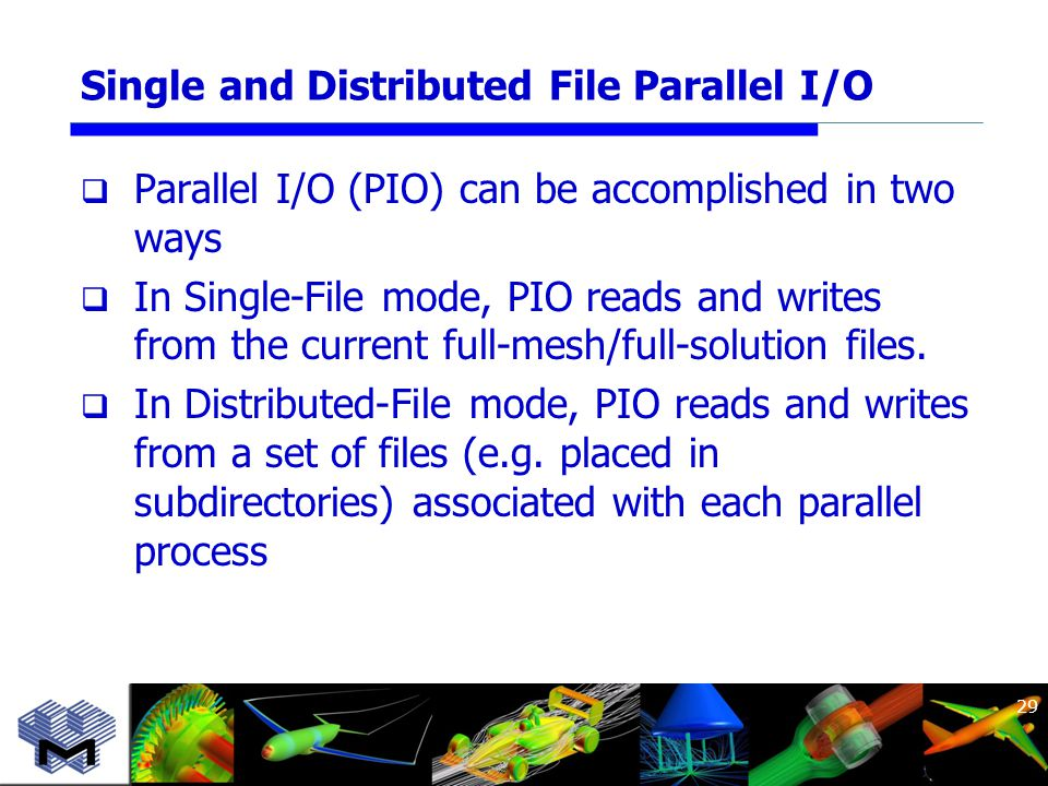 Single and Distributed File Parallel I/O  Parallel I/O (PIO) can be accomplished in two ways  In Single-File mode, PIO reads and writes from the current full-mesh/full-solution files.