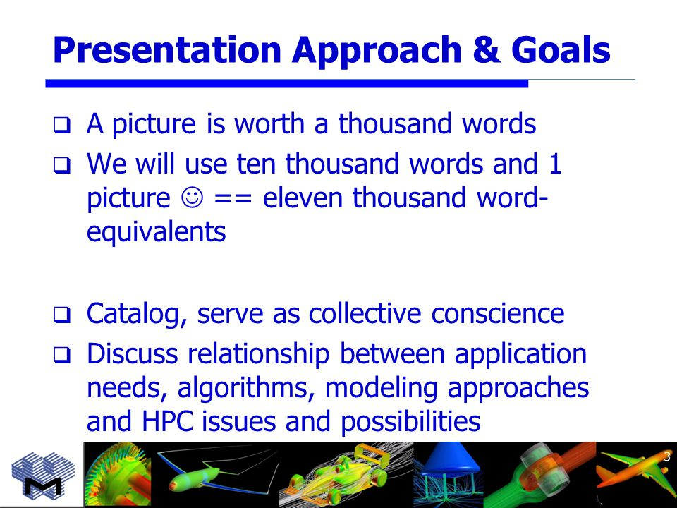 Presentation Approach & Goals  A picture is worth a thousand words  We will use ten thousand words and 1 picture == eleven thousand word- equivalents  Catalog, serve as collective conscience  Discuss relationship between application needs, algorithms, modeling approaches and HPC issues and possibilities 3