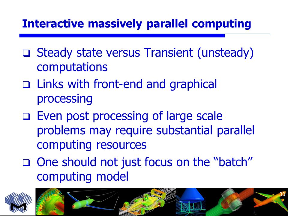 Interactive massively parallel computing  Steady state versus Transient (unsteady) computations  Links with front-end and graphical processing  Even post processing of large scale problems may require substantial parallel computing resources  One should not just focus on the batch computing model 30
