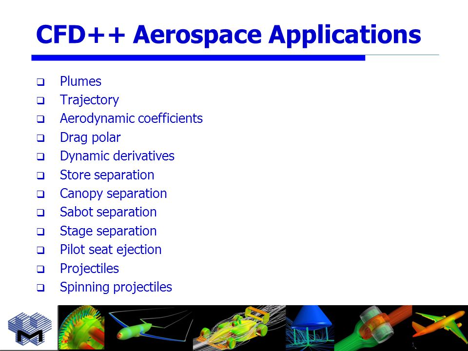 CFD++ Aerospace Applications  Plumes  Trajectory  Aerodynamic coefficients  Drag polar  Dynamic derivatives  Store separation  Canopy separation  Sabot separation  Stage separation  Pilot seat ejection  Projectiles  Spinning projectiles
