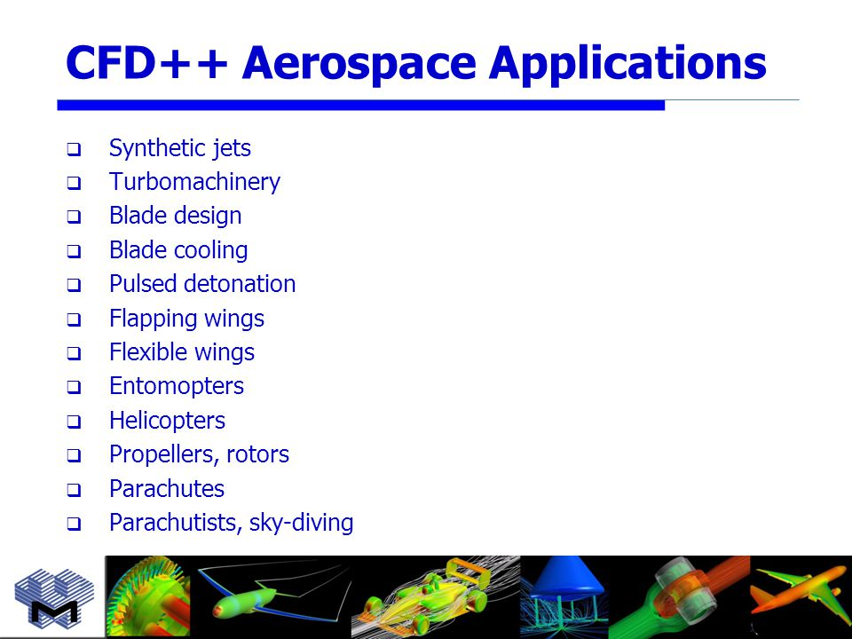 CFD++ Aerospace Applications  Synthetic jets  Turbomachinery  Blade design  Blade cooling  Pulsed detonation  Flapping wings  Flexible wings  Entomopters  Helicopters  Propellers, rotors  Parachutes  Parachutists, sky-diving